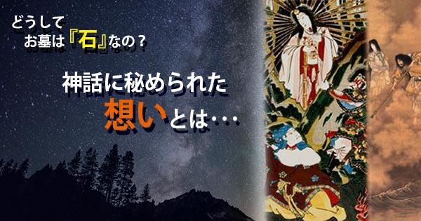 どうしてお墓は『石』なの?日本神話に秘められた想いとは・・・