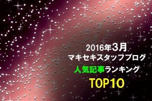 2016年3月マキセキスタッフブログ人気記事ランキングTOP10