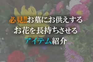必見!!お墓にお供えするお花を長持ちさせるアイテム紹介