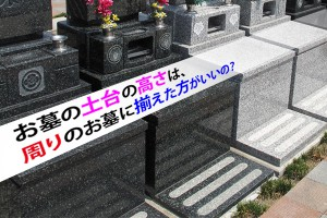 お墓の土台の高さは、周りのお墓に揃えた方がいいの?