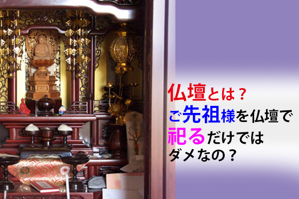 仏壇とは?|ご先祖様を仏壇で祀るだけではダメなの?