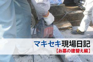 マキセキ現場日記:お墓の建替え編