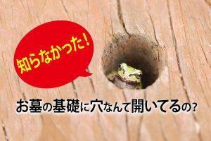 知らなかった!お墓の基礎に穴なんて開いてるの?
