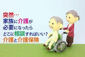 突然…家族に介護が必要になったらどこに相談すればいい? 介護と介護保険