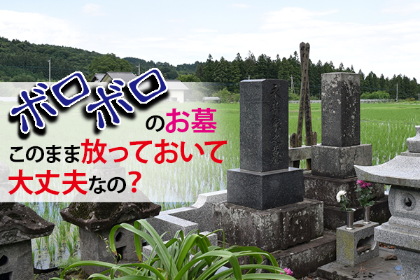 ボロボロのお墓をこのまま放っておいて大丈夫なの?