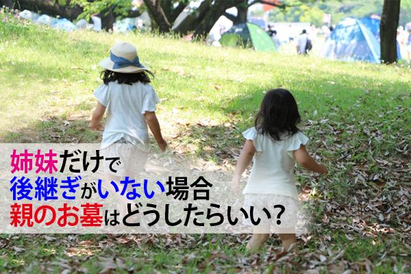 姉妹だけで後継ぎがいない場合、親のお墓はどうしたらいい?
