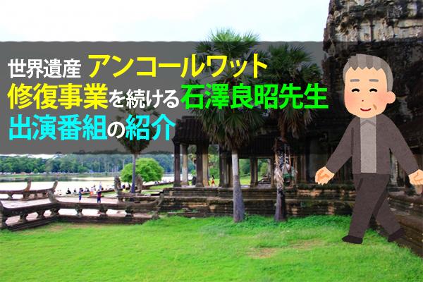世界遺産アンコールワット修復事業を続ける石澤良昭先生出演番組の紹介