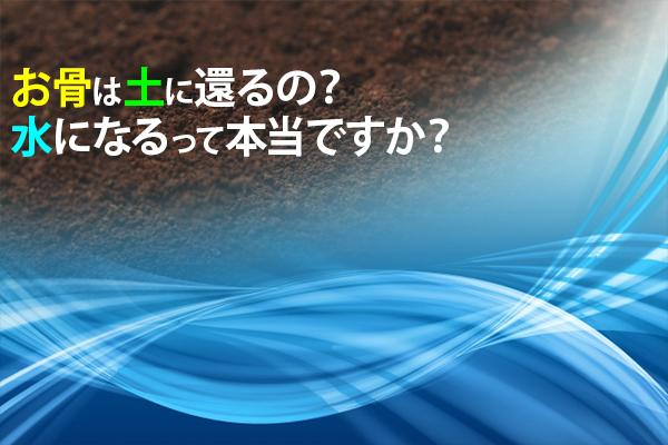 お骨は土に還るの?水になるって本当ですか?