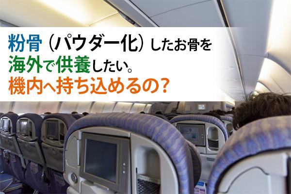 粉骨(パウダー化)したお骨を海外で供養したい。機内へ持ち込めるの?