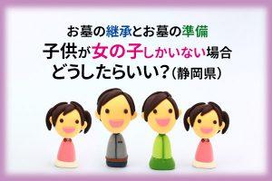 お墓の継承とお墓の準備 子供が女の子しかいない場合どうしたらいい?|静岡県