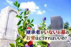 静岡県|継承者がいないお墓のお骨はどうすればいいの?