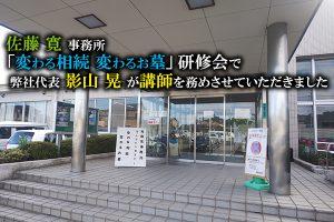 佐藤 寛 事務所「変わる相続 変わるお墓」研修会で 弊社代表 影山 晃 が講師を務めさせていただきました