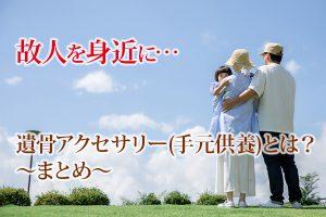 静岡県|故人を身近に…遺骨アクセサリー(手元供養)とは?~まとめ~