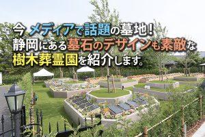 今メディアで話題の墓地!静岡にある墓石のデザインも素敵な樹木葬霊園を紹介します。