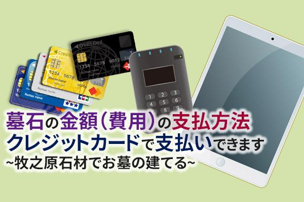墓石の金額(費用)の支払方法 クレジットカードで支払いできます|牧之原石材でお墓の建てる 静岡県