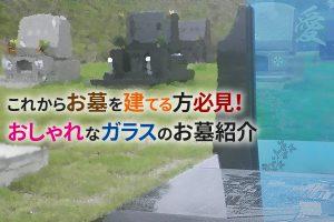 静岡県 墓石|これからお墓を建てる方必見!おしゃれなガラスのお墓紹介